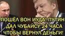 Пошел вон Иуда - Путин дал Чубайсу 24 часа чтобы вернуть деньги!