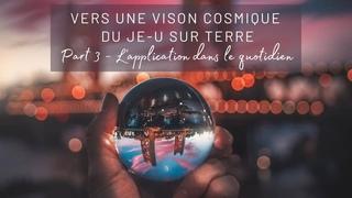 Vers une vision cosmique du Je-u sur Terre   Part 3 - L'application dans le quotidien