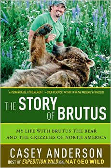 The Story of Brutus: My Life with Brutus the Bear and the Grizzlies of North America - Casey Anderson