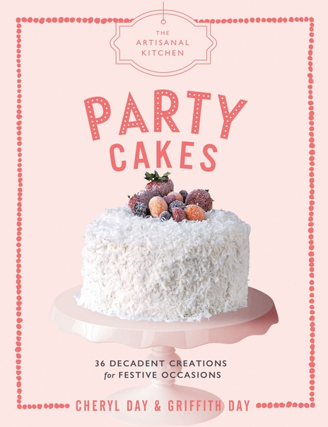 The Artisanal Kitchen Party Cakes 36 Decadent Creations for Festive Occasions by Cheryl Day, Griffith Day