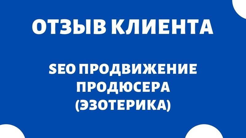 SEO оптимизация сайта 🔥 SEO продвижение продюсера эзотерика ОТЗЫВ КЛИЕНТА