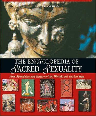 The Encyclopedia of Sacred Sexuality  From Aphrodisiacs and Exstasy to Yoni Worship and Zap-Lam Yoga