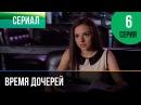 ▶️ Время дочерей 6 серия Мелодрама Фильмы и сериалы Русские мелодрамы
