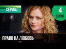 ▶️ Право на любовь 4 серия Мелодрама Фильмы и сериалы Русские мелодрамы