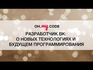Ток-шоу OH, MY CODE #8 — Разработчик ВКонтакте: о новых технологиях и будущем программирования