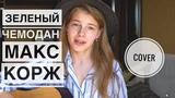 ЗЕЛЕНЫЙ ЧЕМОДАН - Макс Корж Cover by Ксюша Минаева