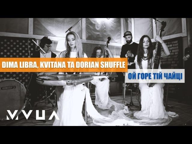 DIMA LIBRA, Kvitana та Dorian Shuffle – Ой Горе Тій Чайці (live video)