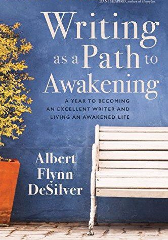 Writing as a Path to Awakening A Year to Becoming an Excellent Writer and Living an Awakened Life