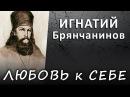 ЛЮБОВЬ к СЕБЕ правильная и искажённая ИГНАТИЙ Брянчанинов ИСТИНА