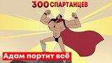 Адам портит ВСЁ   300 Спартанцев (и их 6700 друзей)   Русская озвучка