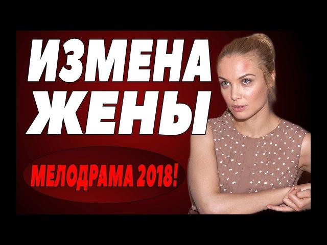 ПРЕМЬЕРА 2018 ГАХНУЛА В ИНТЕРНЕТЕ [ ИЗМЕНА ЖЕНЫ ] Русские мелодрамы 2018 новинки,