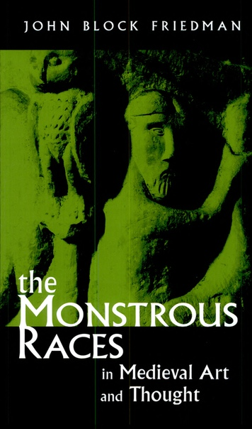 John Block Friedman - The Monstrous Races in Medieval Art and Thought