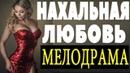 Чудесный фильм НАХАЛЬАНЯ ЛЮБОВЬ 2018 односерийные мелодрамы, русские новинки svk/clobys88173325111