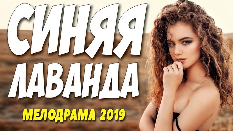 КРАСИВЕЙШИЙ ФИЛЬМ 2019!! ** СИНЯЯ ЛАВАНДА ** Русские мелодрамы 2019 НОВИНКИ HD 1080P