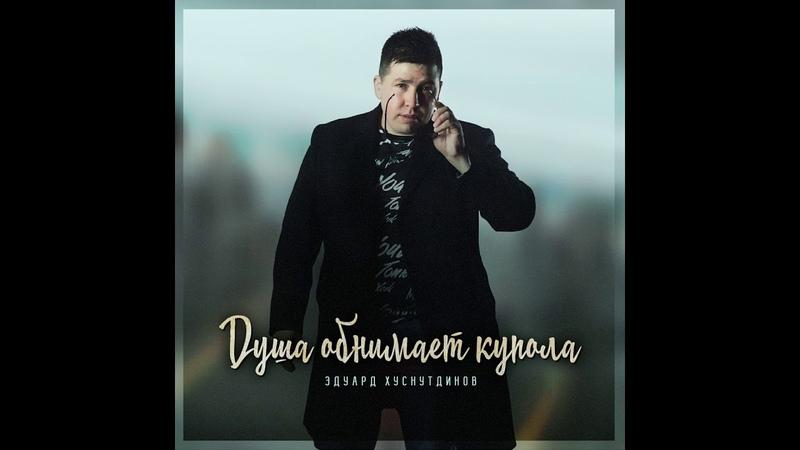 Душа обнимет купола Эдуард Хуснутдинов