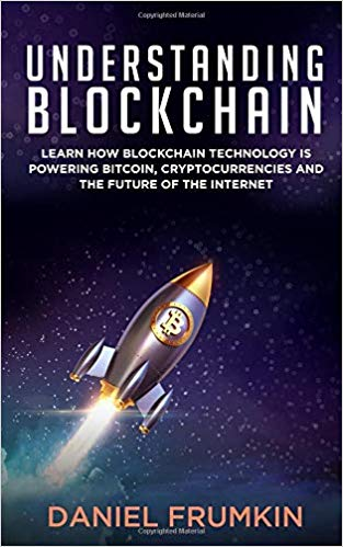 Understanding Blockchain: Learn How Blockchain Technology Is Powering Bitcoin, Cryptocurrencies, and the Future of the Internet - Daniel Frumkin