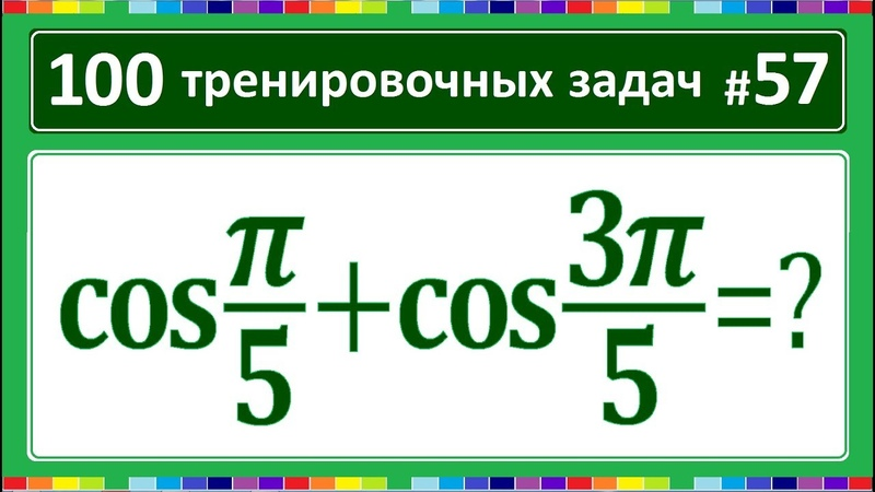 100 тренировочных задач 57 cos(pi/5)cos(3pi/5)=?