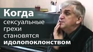 Когда сексуальные грехи становятся идолопоклонством - Виктор Куриленко