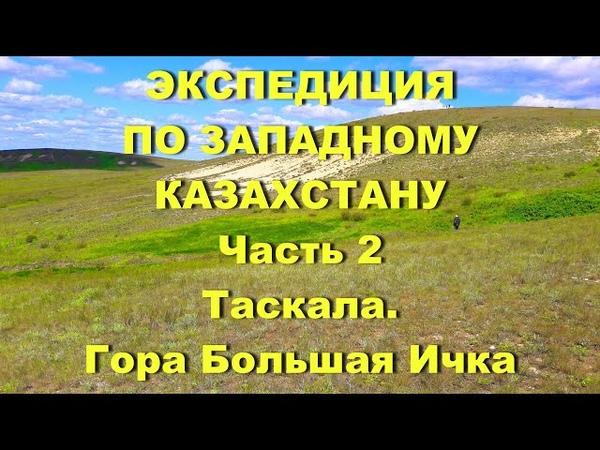Часть 2 Экспедиция по Западному Казахстану Таскала Гора Большая Ичка