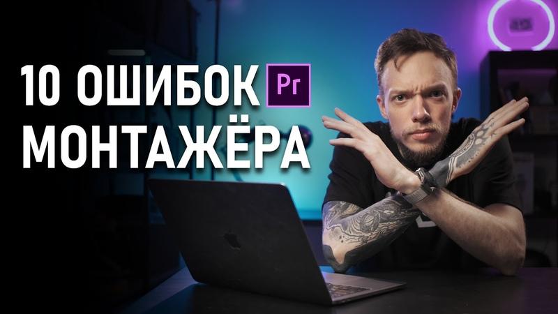 ТОП-10 ФАТАЛЬНЫХ ошибок МОНТАЖА Видео | Как Монтировать Видео правильно Монтаж в Premiere Pro