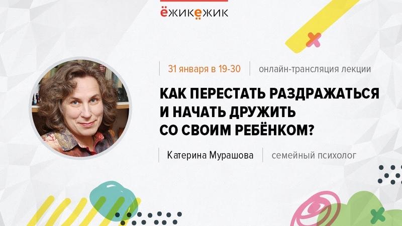 Лекция Катерины Мурашовой Как перестать раздражаться и начать дружить со своим ребенком?