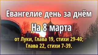 🔴 Евангелие день за днём (8 марта) - от Луки, Глава 19, стихи 29-40; Глава 22, стихи 7-39