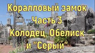 """Коралловый замок. Часть 3. Колодец, Обелиск и """"Серый"""". [№ .]"""