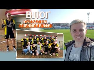 Влог: Сыграл на турнире по мини-футболу в Уфе