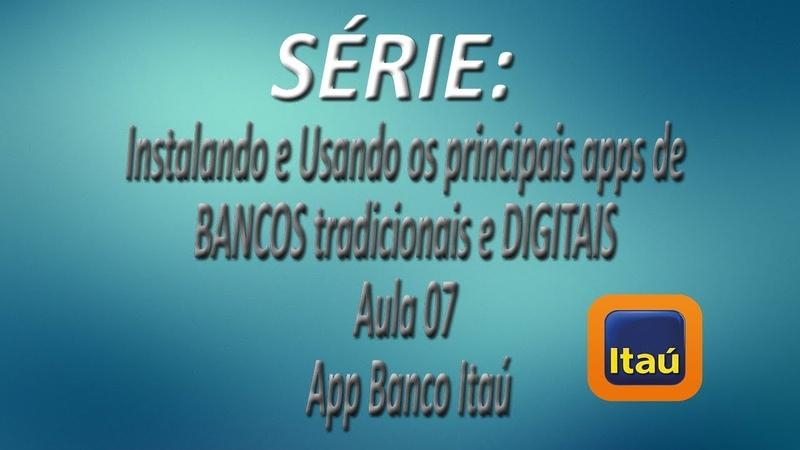 Série - Instalando e Usando os apps de BANCOS tradicionais e DIGITAIS |Aula 07| App Banco Itaú