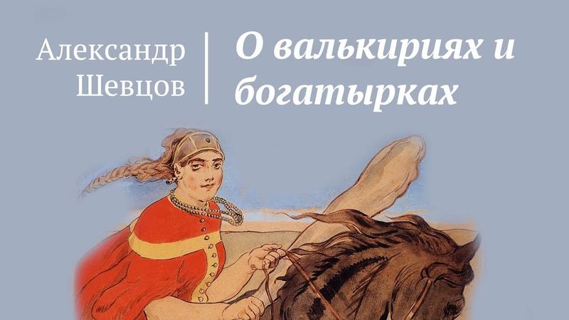 О валькириях и богатырках Женская сила Александр Шевцов